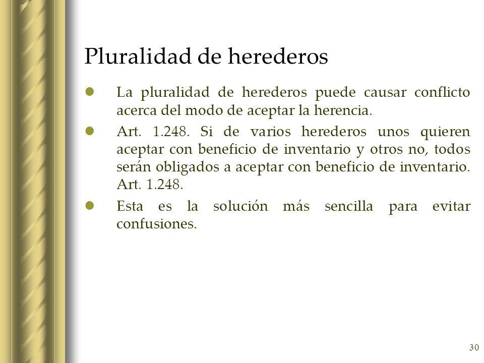 30 Pluralidad de herederos La pluralidad de herederos puede causar conflicto acerca del modo de aceptar la herencia. Art. 1.248. Si de varios heredero