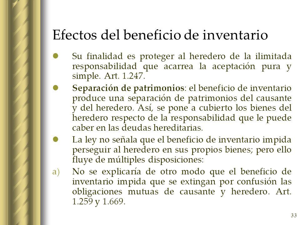 33 Efectos del beneficio de inventario Su finalidad es proteger al heredero de la ilimitada responsabilidad que acarrea la aceptación pura y simple. A