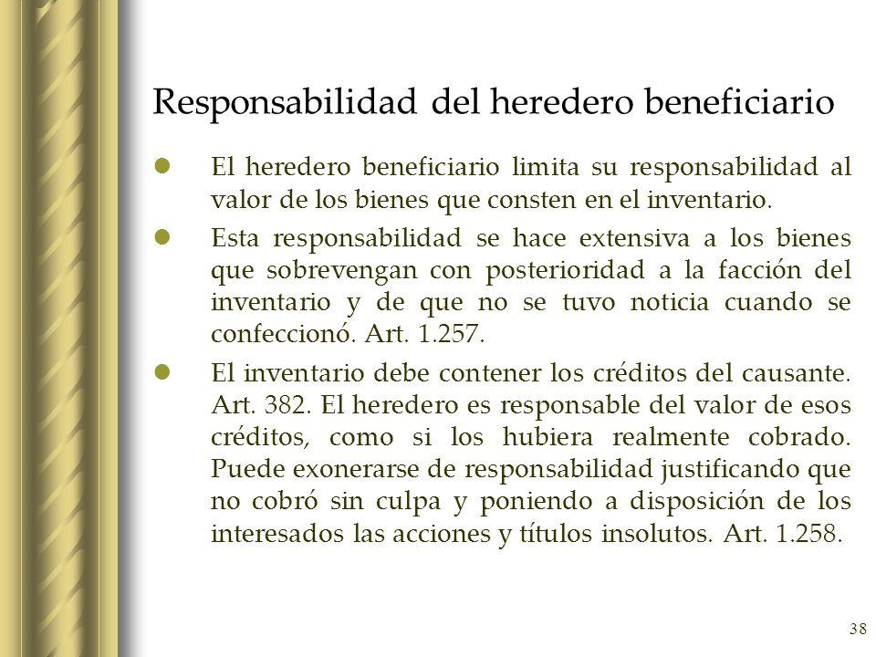 38 Responsabilidad del heredero beneficiario El heredero beneficiario limita su responsabilidad al valor de los bienes que consten en el inventario. E