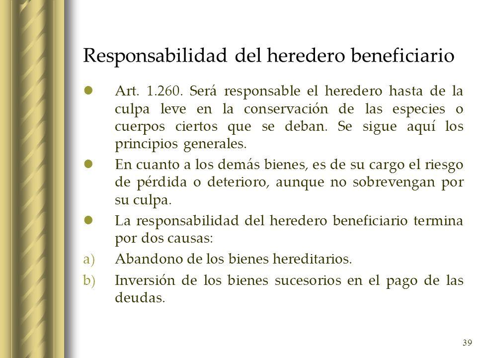 39 Responsabilidad del heredero beneficiario Art. 1.260. Será responsable el heredero hasta de la culpa leve en la conservación de las especies o cuer