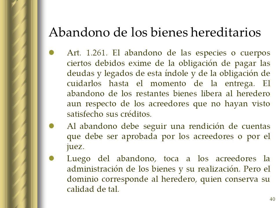 40 Abandono de los bienes hereditarios Art. 1.261. El abandono de las especies o cuerpos ciertos debidos exime de la obligación de pagar las deudas y