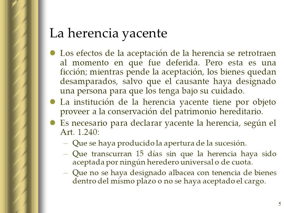 5 La herencia yacente Los efectos de la aceptación de la herencia se retrotraen al momento en que fue deferida. Pero esta es una ficción; mientras pen