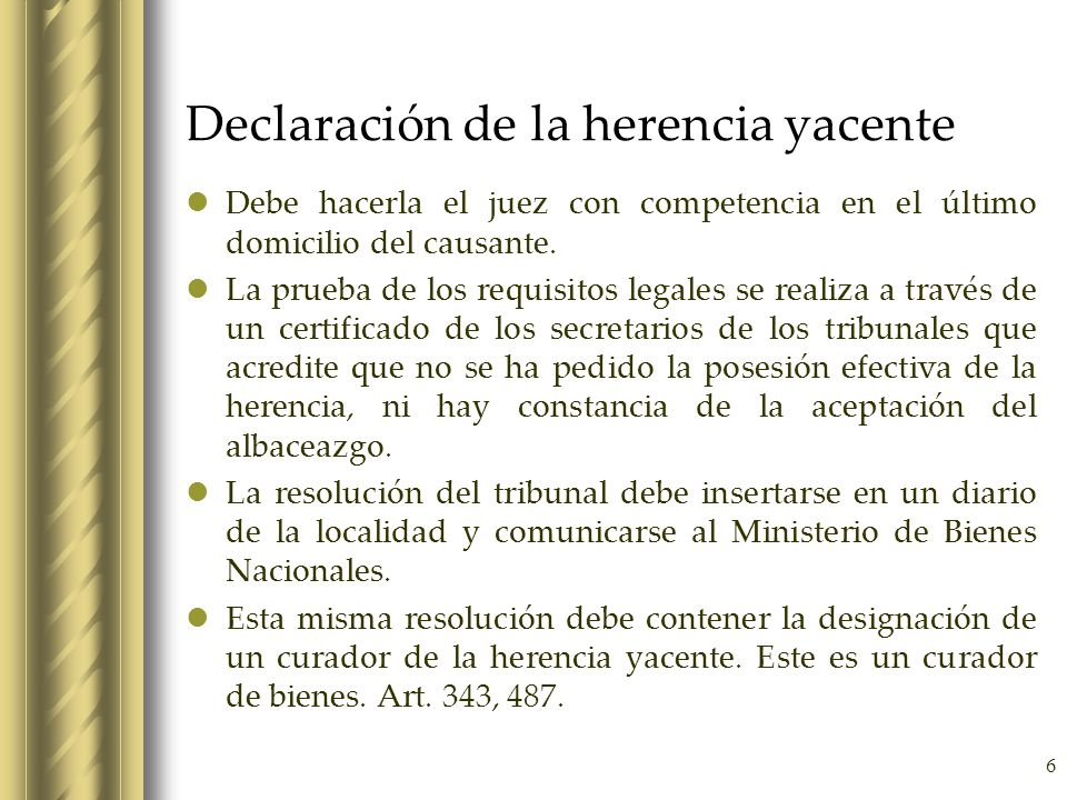 6 Declaración de la herencia yacente Debe hacerla el juez con competencia en el último domicilio del causante. La prueba de los requisitos legales se