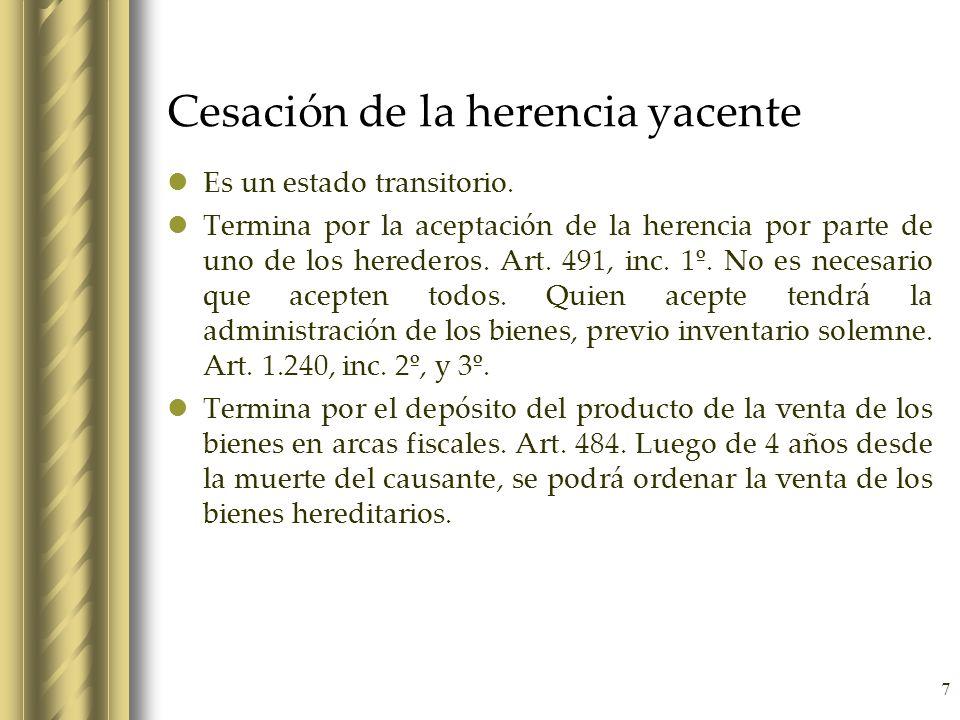 7 Cesación de la herencia yacente Es un estado transitorio. Termina por la aceptación de la herencia por parte de uno de los herederos. Art. 491, inc.