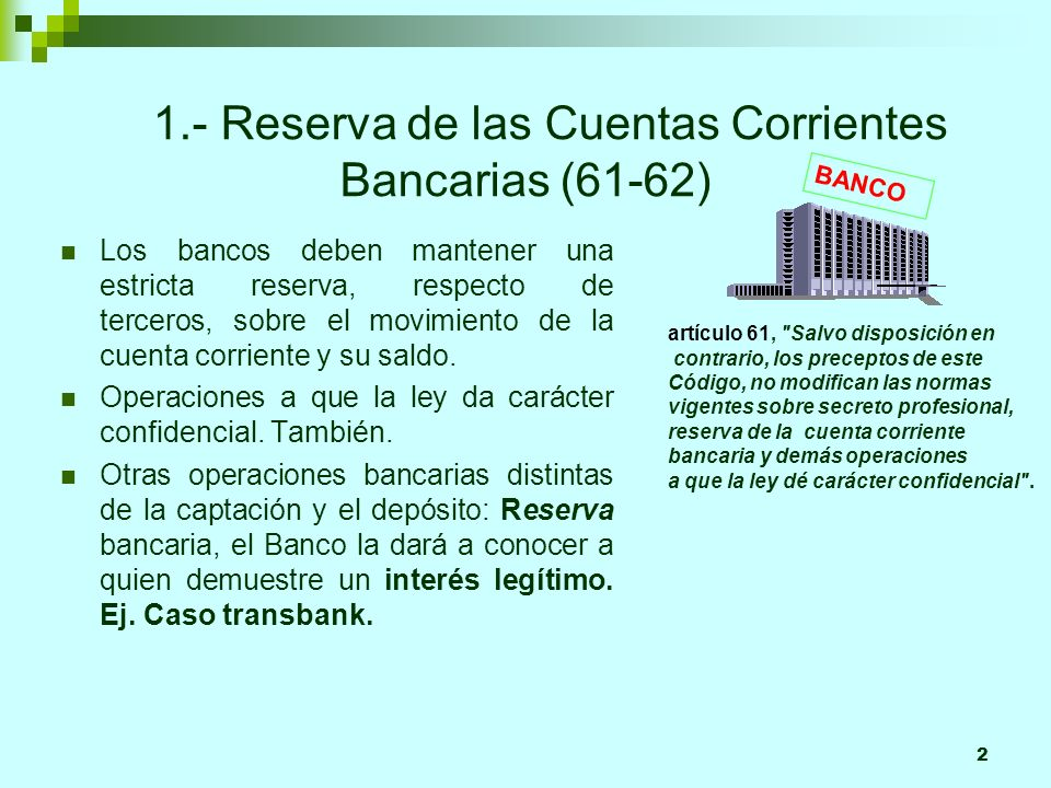 2 1.- Reserva de las Cuentas Corrientes Bancarias (61-62) Los bancos deben mantener una estricta reserva, respecto de terceros, sobre el movimiento de la cuenta corriente y su saldo.