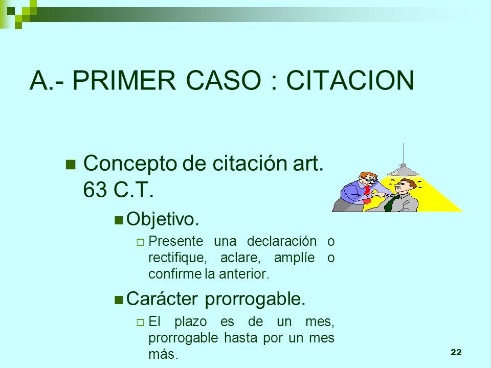 22 A.- PRIMER CASO : CITACION Concepto de citación art. 63 C.T. Objetivo. Presente una declaración o rectifique, aclare, amplíe o confirme la anterior