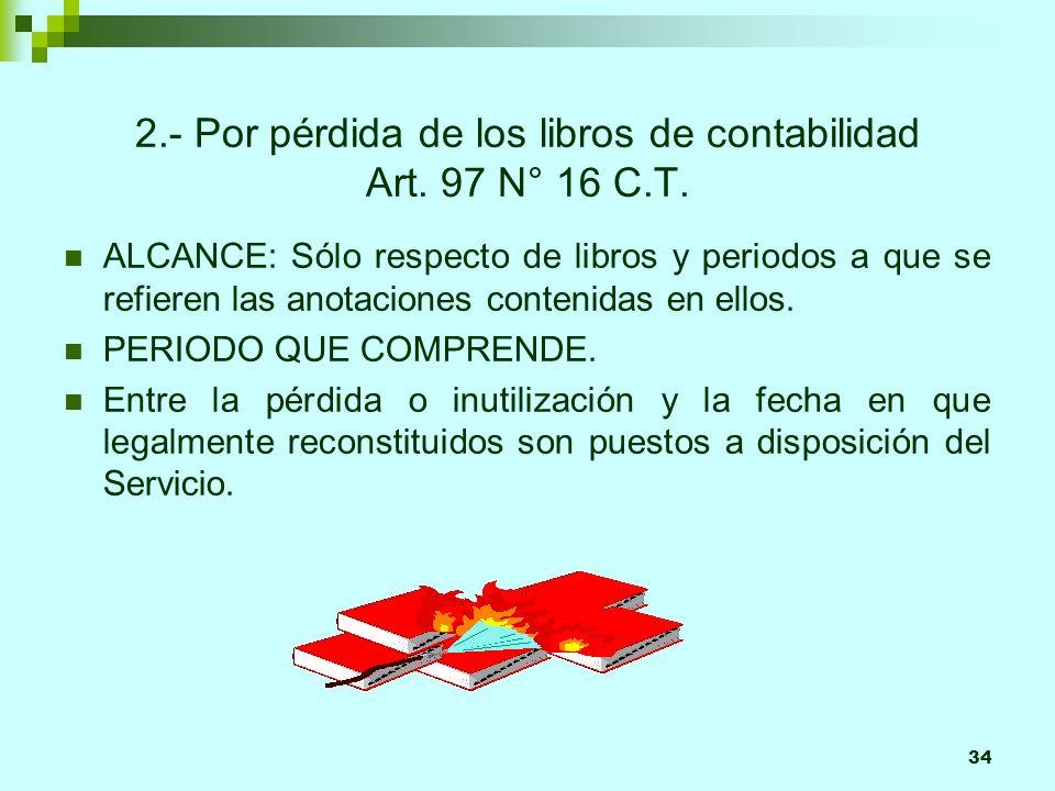 34 2.- Por pérdida de los libros de contabilidad Art. 97 N° 16 C.T. ALCANCE: Sólo respecto de libros y periodos a que se refieren las anotaciones cont