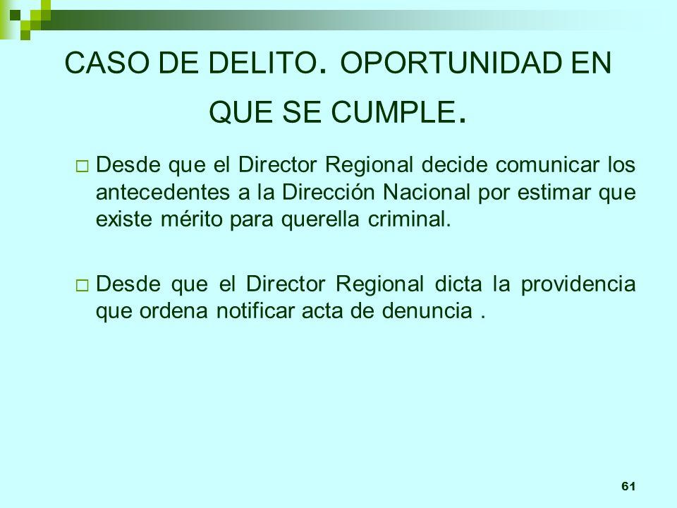 61 CASO DE DELITO. OPORTUNIDAD EN QUE SE CUMPLE. Desde que el Director Regional decide comunicar los antecedentes a la Dirección Nacional por estimar