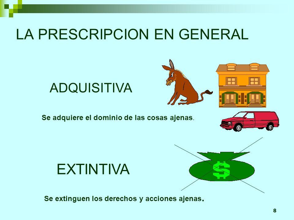 8 LA PRESCRIPCION EN GENERAL ADQUISITIVA EXTINTIVA Se adquiere el dominio de las cosas ajenas. Se extinguen los derechos y acciones ajenas.