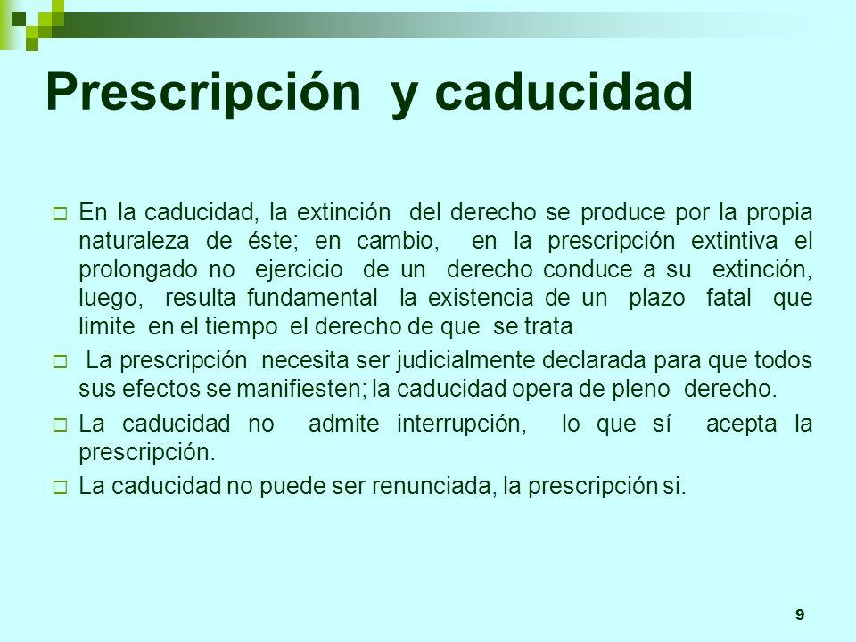 9 Prescripción y caducidad En la caducidad, la extinción del derecho se produce por la propia naturaleza de éste; en cambio, en la prescripción extint