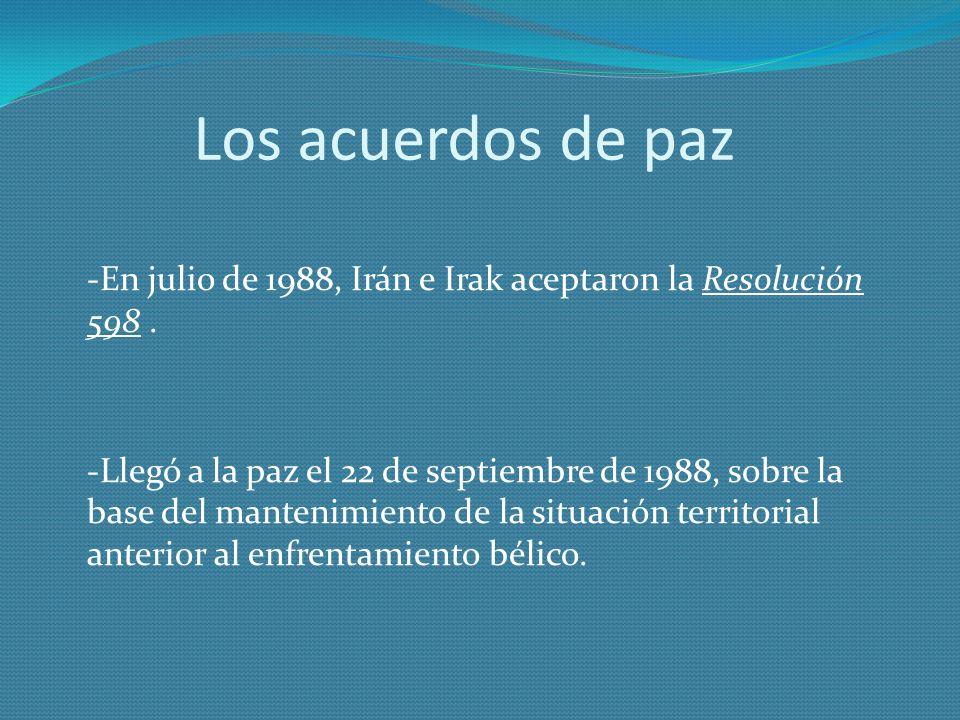 Los acuerdos de paz -En julio de 1988, Irán e Irak aceptaron la Resolución 598. -Llegó a la paz el 22 de septiembre de 1988, sobre la base del manteni