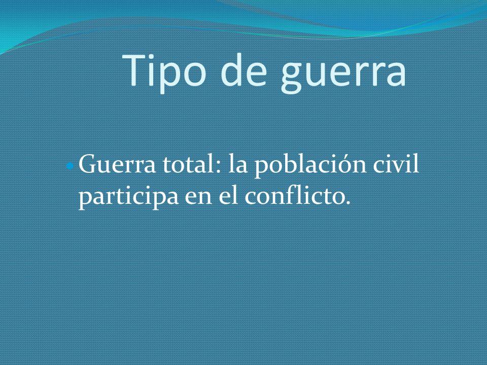 Tipo de guerra Guerra total: la población civil participa en el conflicto.