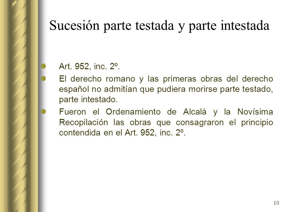 10 Sucesión parte testada y parte intestada Art. 952, inc. 2º. El derecho romano y las primeras obras del derecho español no admitían que pudiera mori