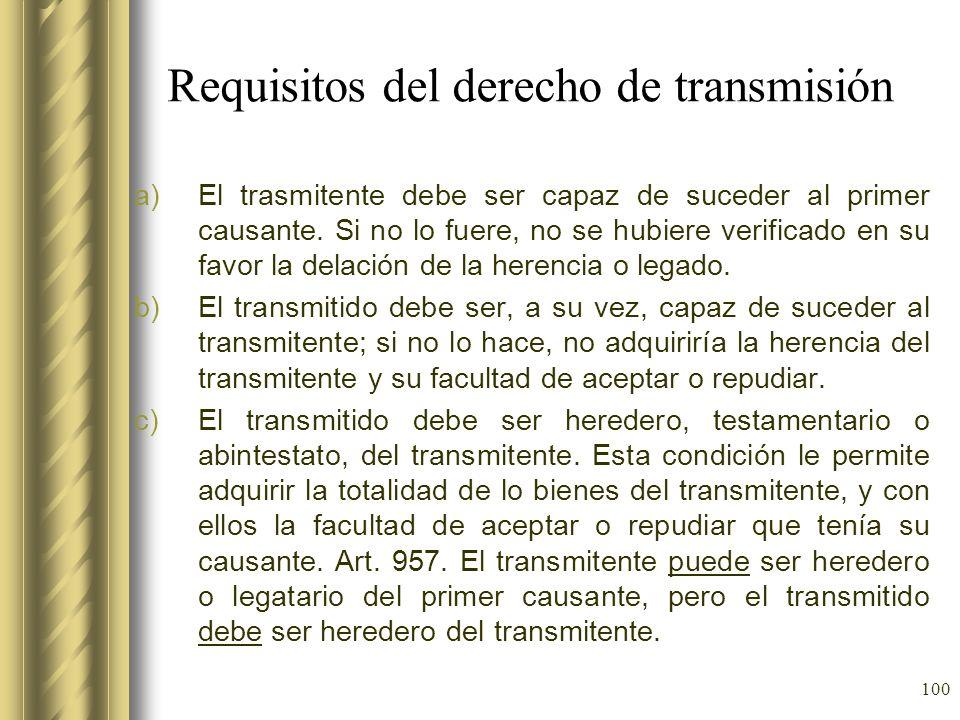 100 Requisitos del derecho de transmisión a)El trasmitente debe ser capaz de suceder al primer causante. Si no lo fuere, no se hubiere verificado en s