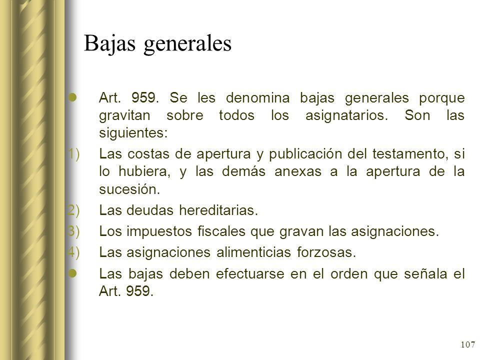 107 Bajas generales Art. 959. Se les denomina bajas generales porque gravitan sobre todos los asignatarios. Son las siguientes: 1)Las costas de apertu