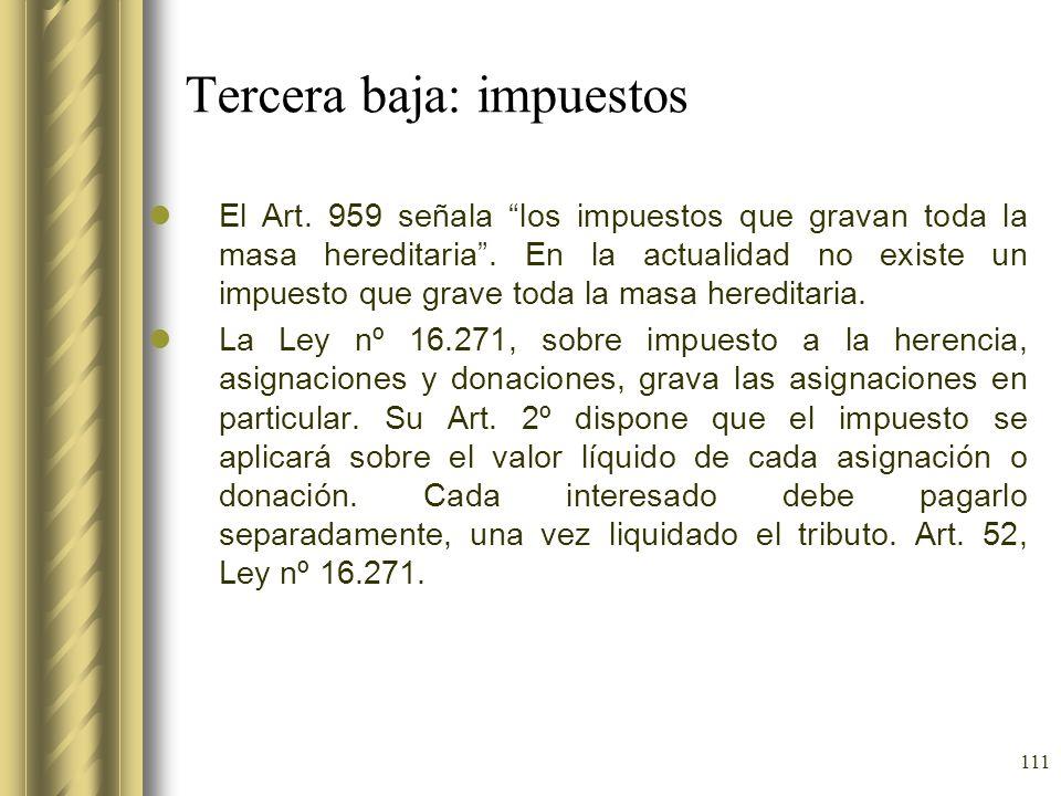 111 Tercera baja: impuestos El Art. 959 señala los impuestos que gravan toda la masa hereditaria. En la actualidad no existe un impuesto que grave tod