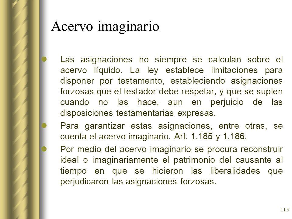 115 Acervo imaginario Las asignaciones no siempre se calculan sobre el acervo líquido. La ley establece limitaciones para disponer por testamento, est