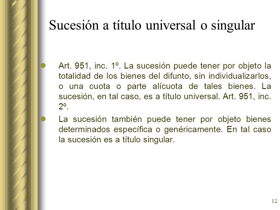 12 Sucesión a título universal o singular Art. 951, inc. 1º. La sucesión puede tener por objeto la totalidad de los bienes del difunto, sin individual