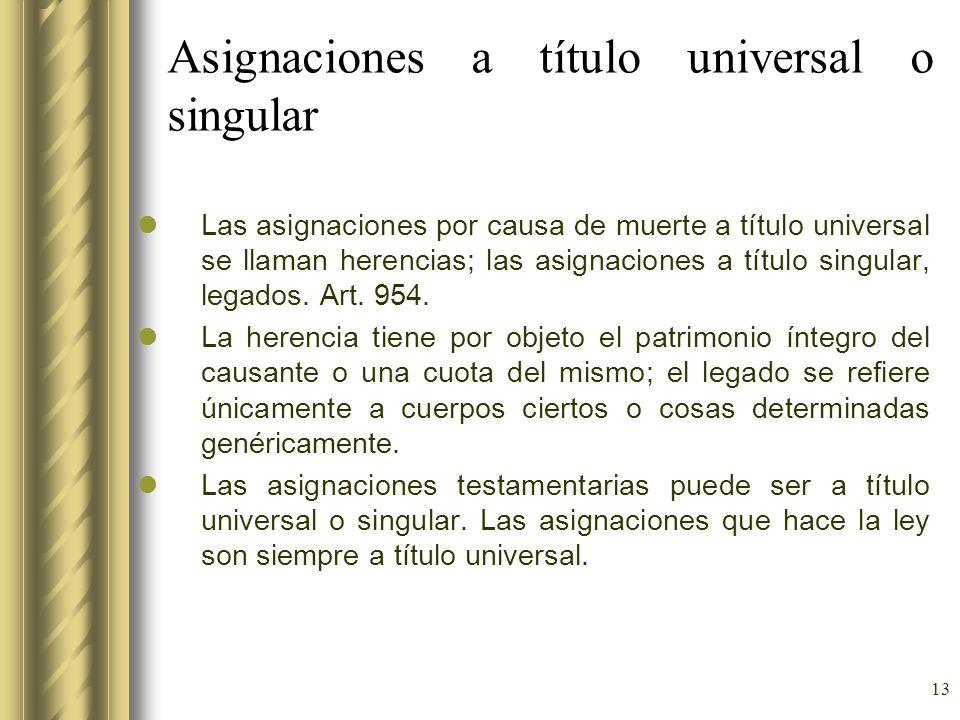 13 Asignaciones a título universal o singular Las asignaciones por causa de muerte a título universal se llaman herencias; las asignaciones a título s