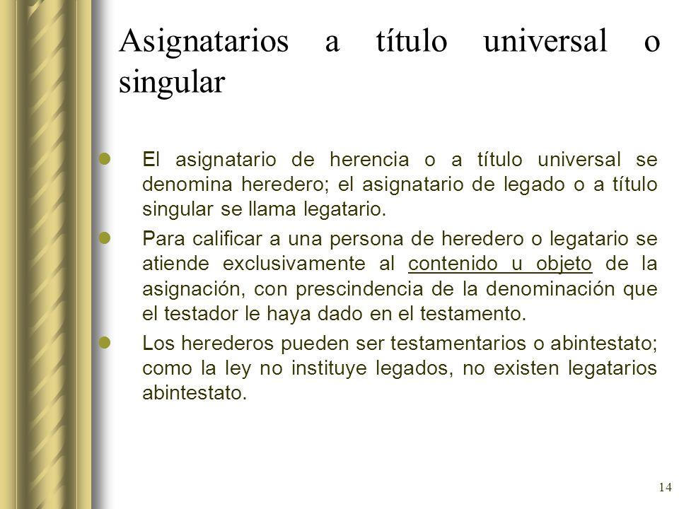 14 Asignatarios a título universal o singular El asignatario de herencia o a título universal se denomina heredero; el asignatario de legado o a títul