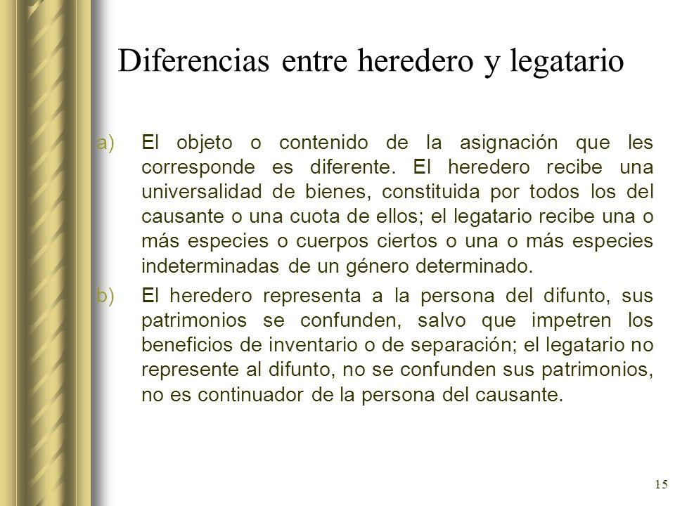 15 Diferencias entre heredero y legatario a)El objeto o contenido de la asignación que les corresponde es diferente. El heredero recibe una universali