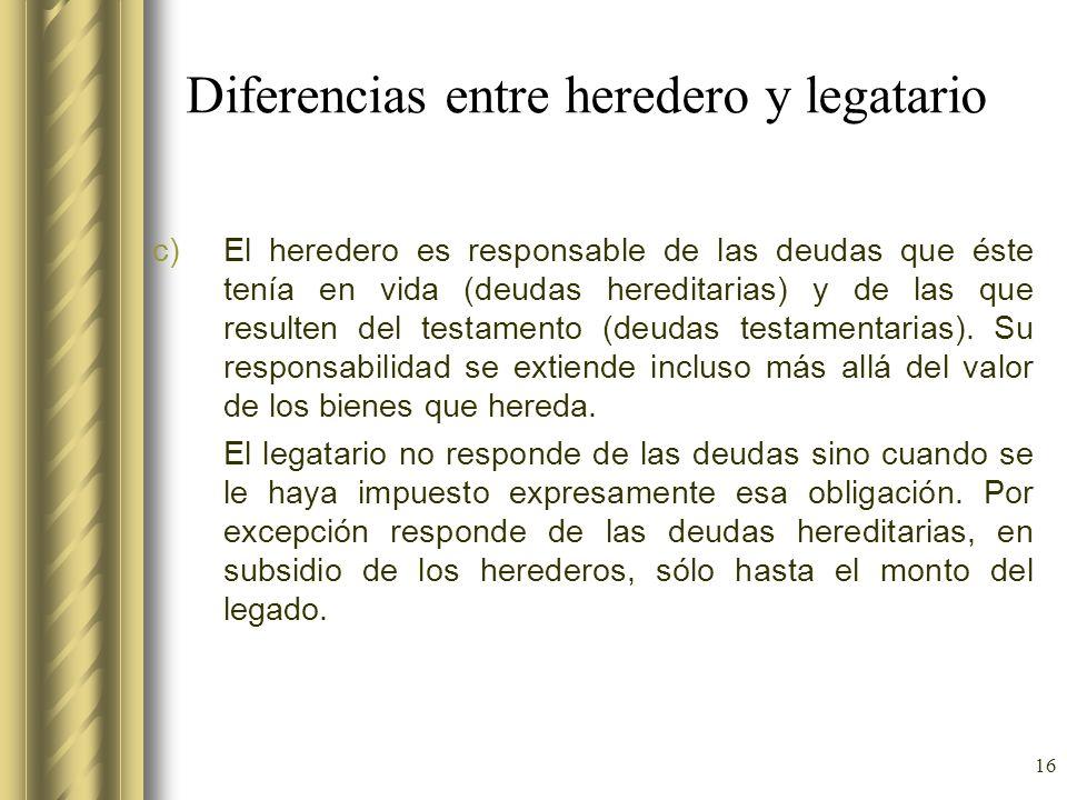 16 Diferencias entre heredero y legatario c)El heredero es responsable de las deudas que éste tenía en vida (deudas hereditarias) y de las que resulte