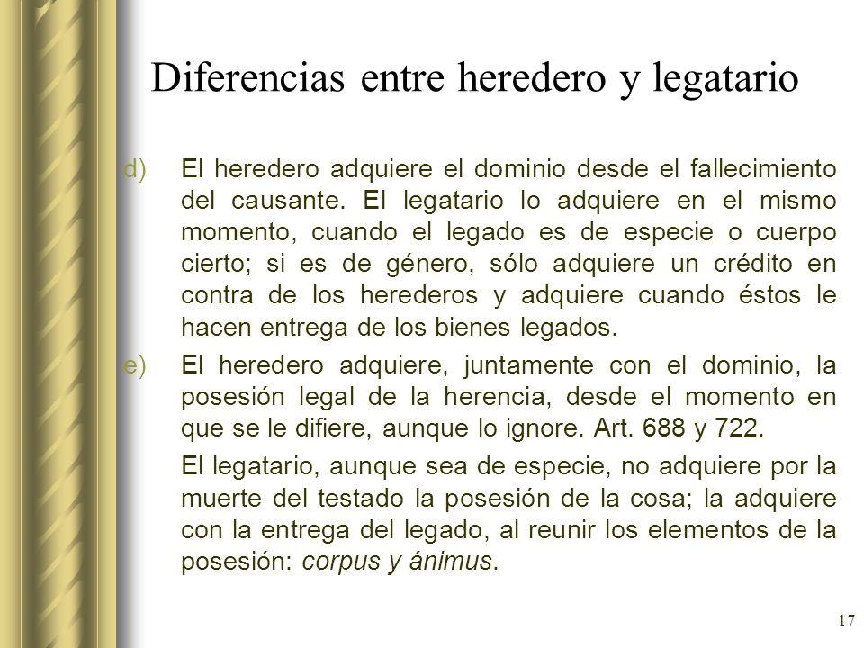 17 Diferencias entre heredero y legatario d)El heredero adquiere el dominio desde el fallecimiento del causante. El legatario lo adquiere en el mismo