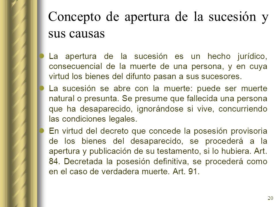 20 Concepto de apertura de la sucesión y sus causas La apertura de la sucesión es un hecho jurídico, consecuencial de la muerte de una persona, y en c