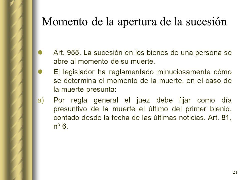 21 Momento de la apertura de la sucesión Art. 955. La sucesión en los bienes de una persona se abre al momento de su muerte. El legislador ha reglamen
