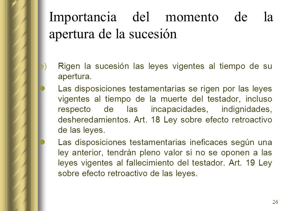 26 Importancia del momento de la apertura de la sucesión e)Rigen la sucesión las leyes vigentes al tiempo de su apertura. Las disposiciones testamenta