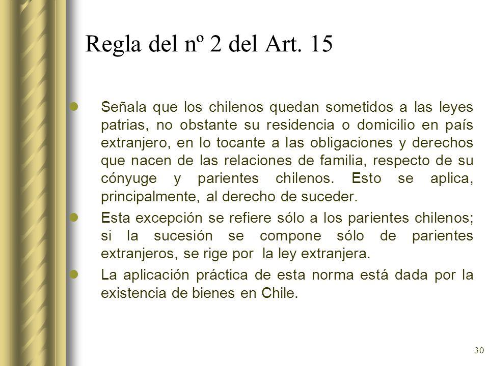 30 Regla del nº 2 del Art. 15 Señala que los chilenos quedan sometidos a las leyes patrias, no obstante su residencia o domicilio en país extranjero,