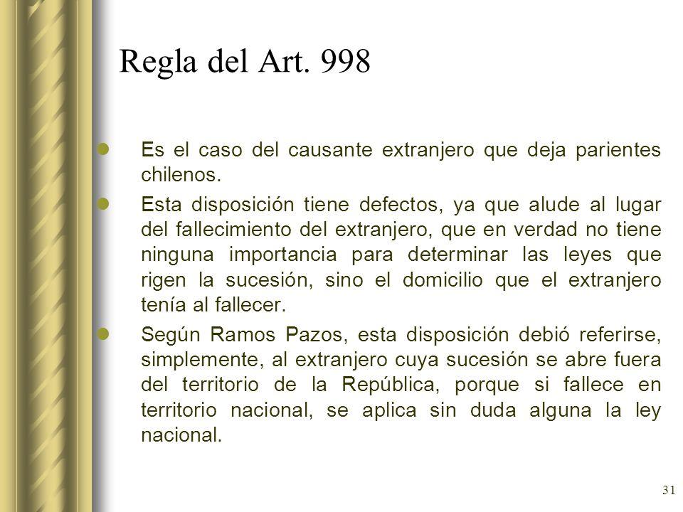 31 Regla del Art. 998 Es el caso del causante extranjero que deja parientes chilenos. Esta disposición tiene defectos, ya que alude al lugar del falle