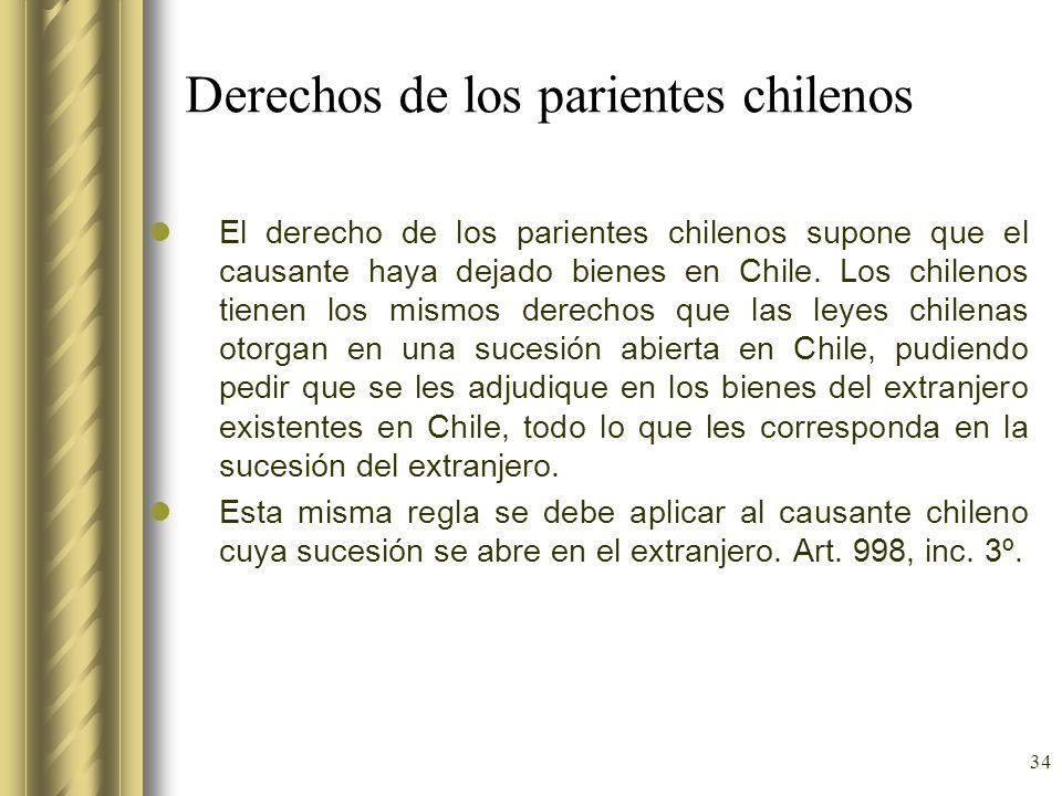 34 Derechos de los parientes chilenos El derecho de los parientes chilenos supone que el causante haya dejado bienes en Chile. Los chilenos tienen los