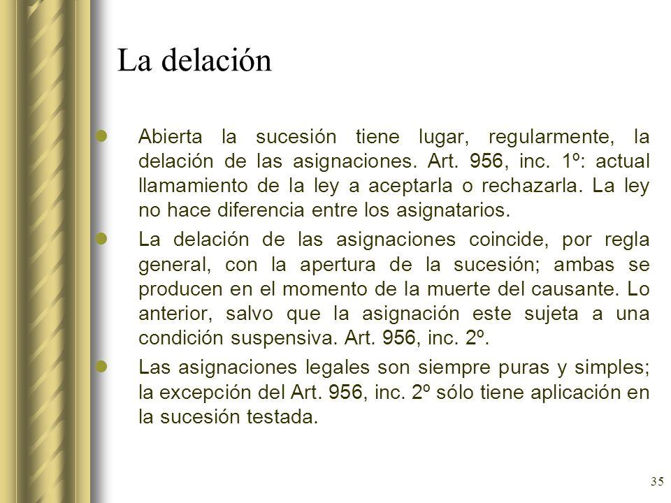 35 La delación Abierta la sucesión tiene lugar, regularmente, la delación de las asignaciones. Art. 956, inc. 1º: actual llamamiento de la ley a acept