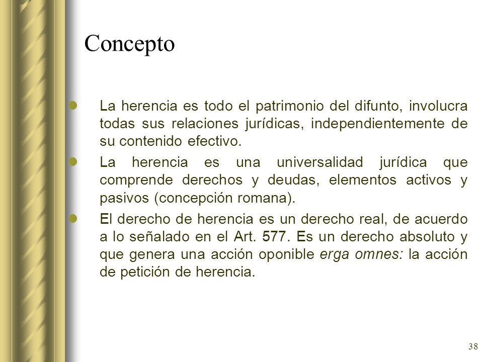 38 Concepto La herencia es todo el patrimonio del difunto, involucra todas sus relaciones jurídicas, independientemente de su contenido efectivo. La h