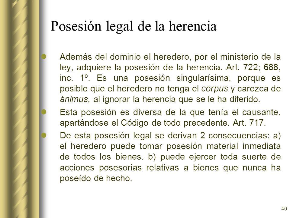 40 Posesión legal de la herencia Además del dominio el heredero, por el ministerio de la ley, adquiere la posesión de la herencia. Art. 722; 688, inc.