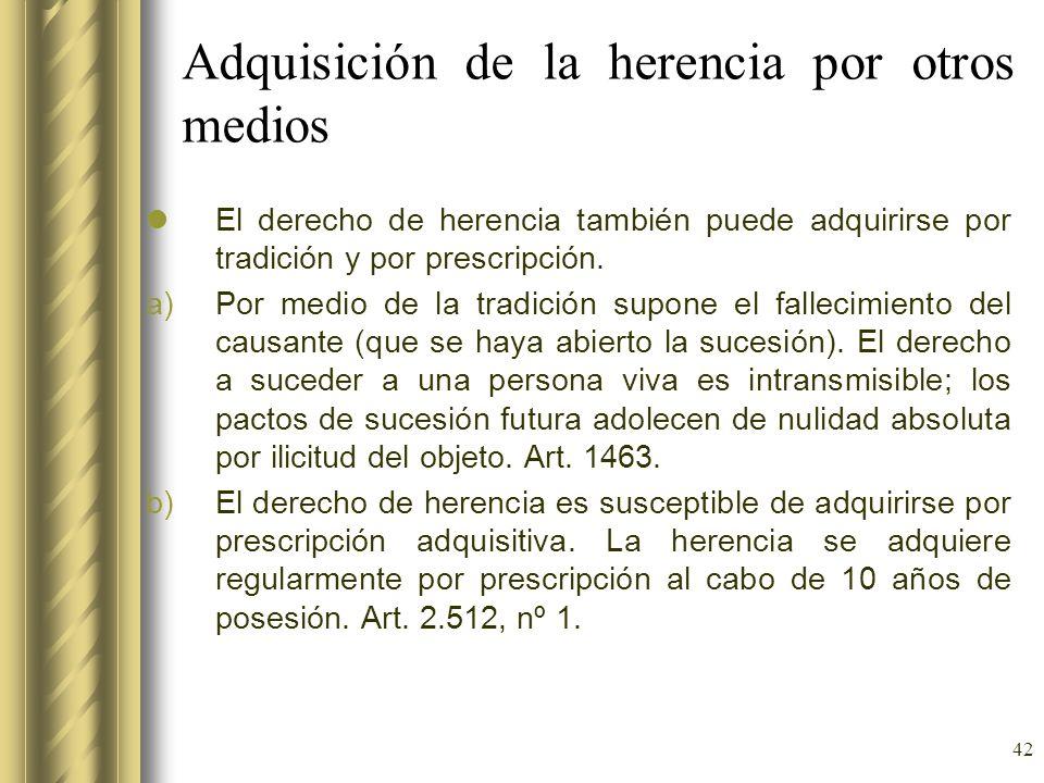 42 Adquisición de la herencia por otros medios El derecho de herencia también puede adquirirse por tradición y por prescripción. a)Por medio de la tra