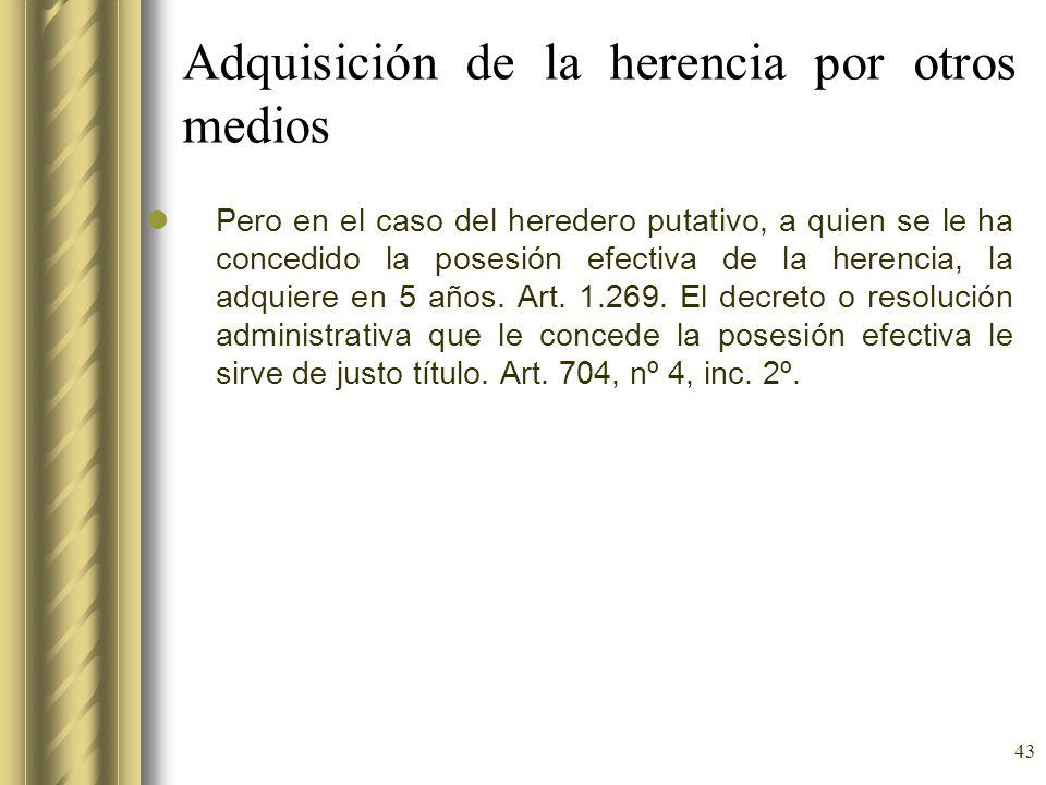 43 Adquisición de la herencia por otros medios Pero en el caso del heredero putativo, a quien se le ha concedido la posesión efectiva de la herencia,