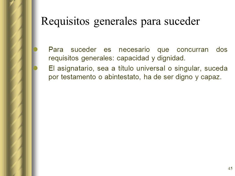 45 Requisitos generales para suceder Para suceder es necesario que concurran dos requisitos generales: capacidad y dignidad. El asignatario, sea a tít