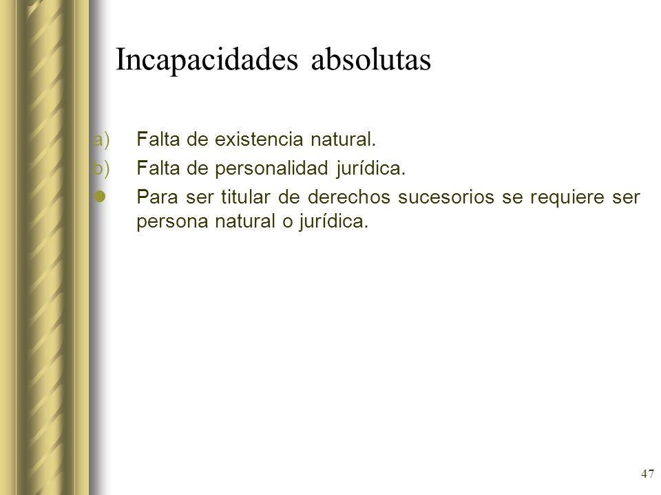47 Incapacidades absolutas a)Falta de existencia natural. b)Falta de personalidad jurídica. Para ser titular de derechos sucesorios se requiere ser pe