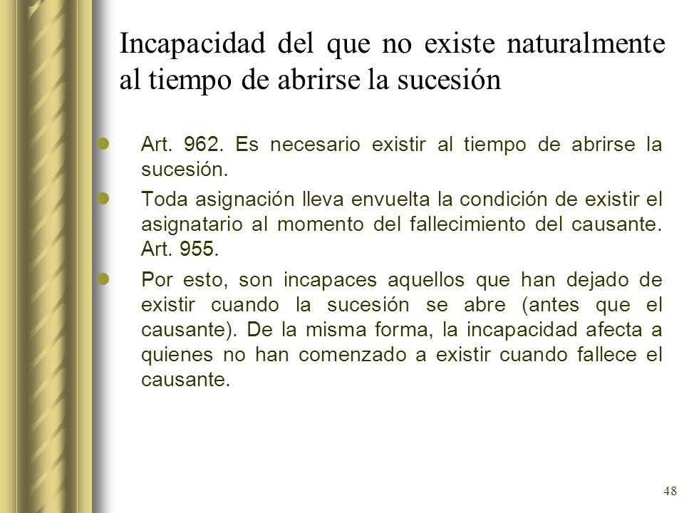 48 Incapacidad del que no existe naturalmente al tiempo de abrirse la sucesión Art. 962. Es necesario existir al tiempo de abrirse la sucesión. Toda a