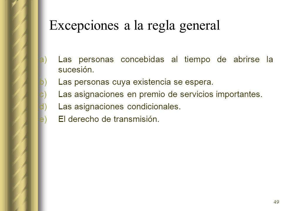 49 Excepciones a la regla general a)Las personas concebidas al tiempo de abrirse la sucesión. b)Las personas cuya existencia se espera. c)Las asignaci