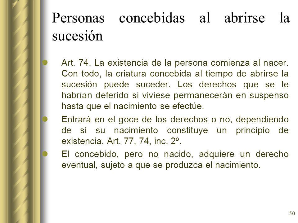 50 Personas concebidas al abrirse la sucesión Art. 74. La existencia de la persona comienza al nacer. Con todo, la criatura concebida al tiempo de abr