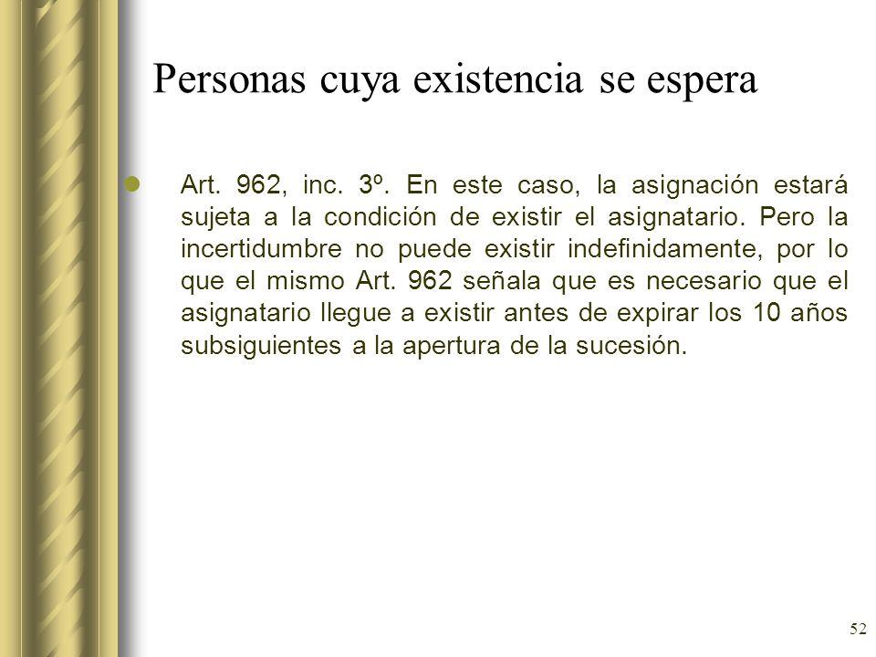 52 Personas cuya existencia se espera Art. 962, inc. 3º. En este caso, la asignación estará sujeta a la condición de existir el asignatario. Pero la i