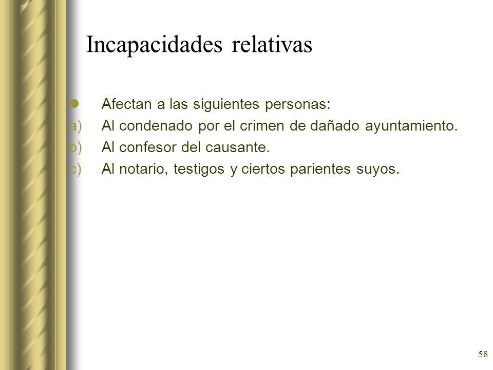 58 Incapacidades relativas Afectan a las siguientes personas: a)Al condenado por el crimen de dañado ayuntamiento. b)Al confesor del causante. c)Al no