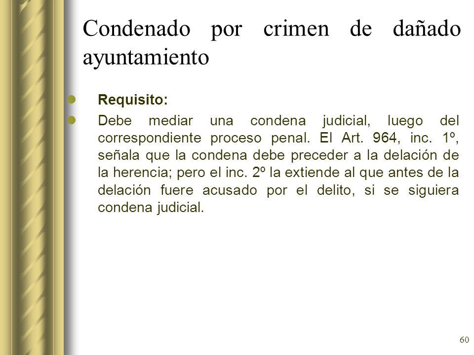 60 Condenado por crimen de dañado ayuntamiento Requisito: Debe mediar una condena judicial, luego del correspondiente proceso penal. El Art. 964, inc.