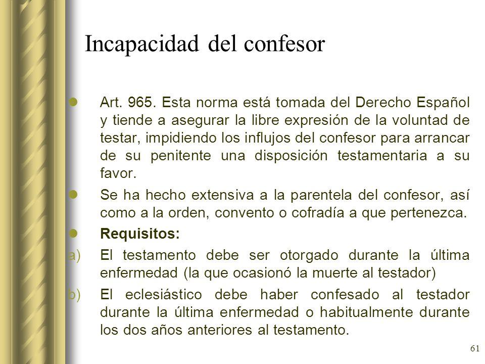 61 Incapacidad del confesor Art. 965. Esta norma está tomada del Derecho Español y tiende a asegurar la libre expresión de la voluntad de testar, impi