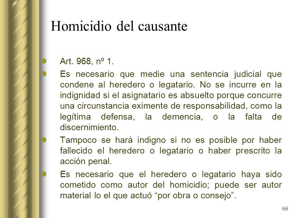 66 Homicidio del causante Art. 968, nº 1. Es necesario que medie una sentencia judicial que condene al heredero o legatario. No se incurre en la indig