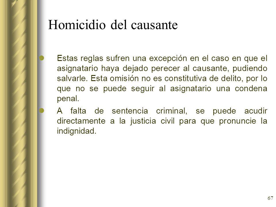 67 Homicidio del causante Estas reglas sufren una excepción en el caso en que el asignatario haya dejado perecer al causante, pudiendo salvarle. Esta