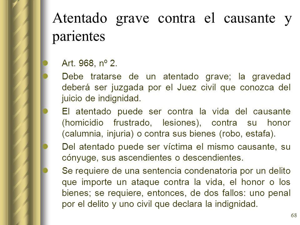 68 Atentado grave contra el causante y parientes Art. 968, nº 2. Debe tratarse de un atentado grave; la gravedad deberá ser juzgada por el Juez civil